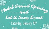 January 13th –  Model Grand Opening & Let it Snow Event